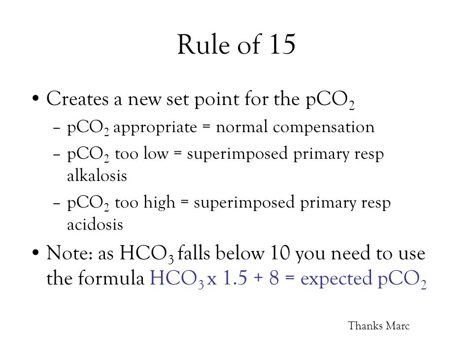 Rule of 15 Creates a new set point for the pCO 2 –pCO 2 appropriate = normal compensation –pCO 2 too low = superimposed primary resp alkalosis –pCO 2 too high = superimposed primary resp acidosis Note: as HCO 3 falls below 10 you need to use the formula HCO 3 x 1.5 + 8 = expected pCO 2 Thanks Marc