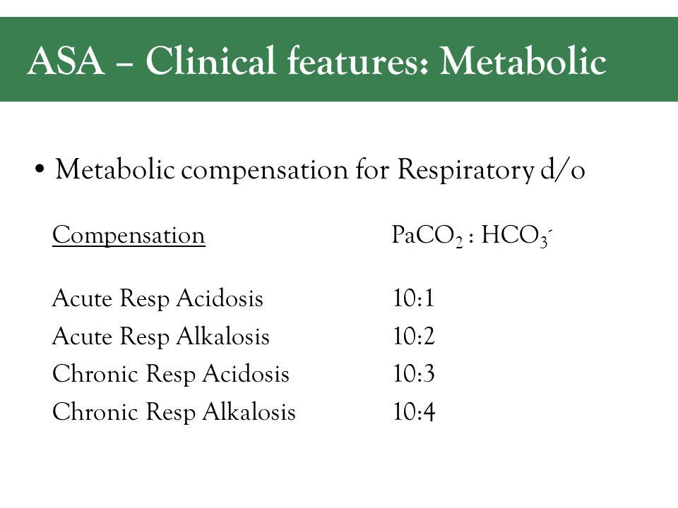 ASA – Clinical features: Metabolic CompensationPaCO 2 : HCO 3 - Acute Resp Acidosis10:1 Acute Resp Alkalosis10:2 Chronic Resp Acidosis10:3 Chronic Resp Alkalosis10:4 Metabolic compensation for Respiratory d/o