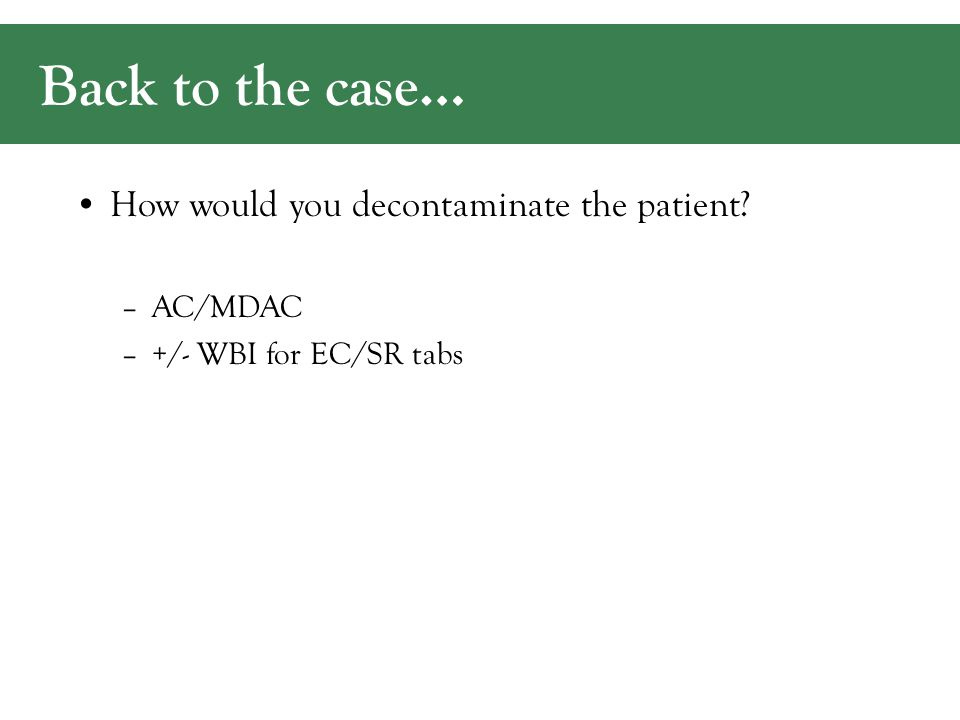 Back to the case… How would you decontaminate the patient? –AC/MDAC –+/- WBI for EC/SR tabs