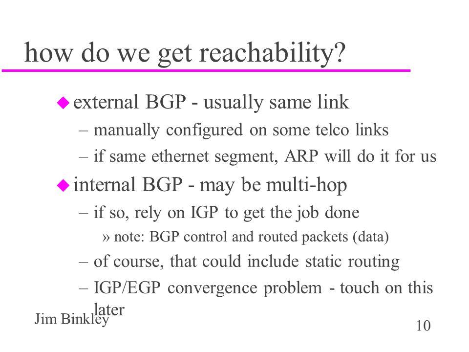 10 Jim Binkley how do we get reachability? u external BGP - usually same link –manually configured on some telco links –if same ethernet segment, ARP