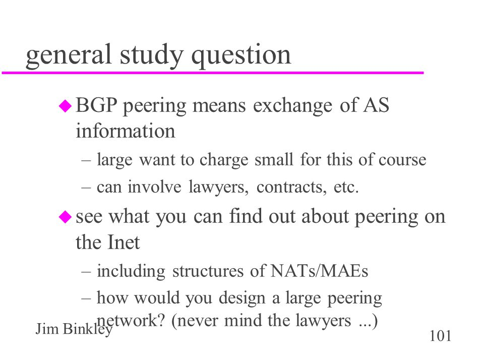 101 Jim Binkley general study question u BGP peering means exchange of AS information –large want to charge small for this of course –can involve lawy