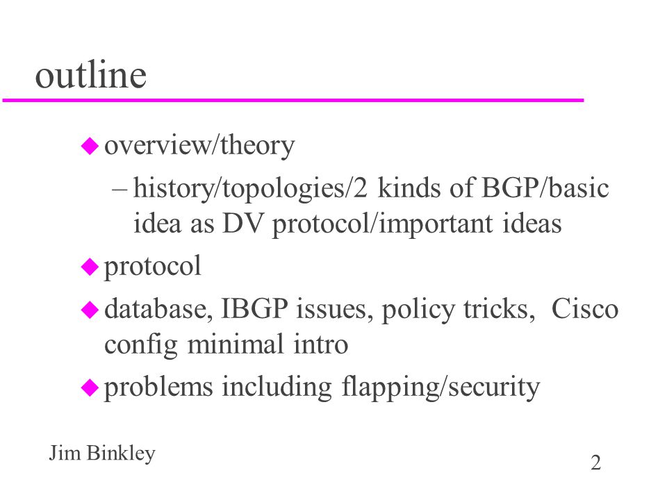 2 Jim Binkley outline u overview/theory –history/topologies/2 kinds of BGP/basic idea as DV protocol/important ideas u protocol u database, IBGP issue