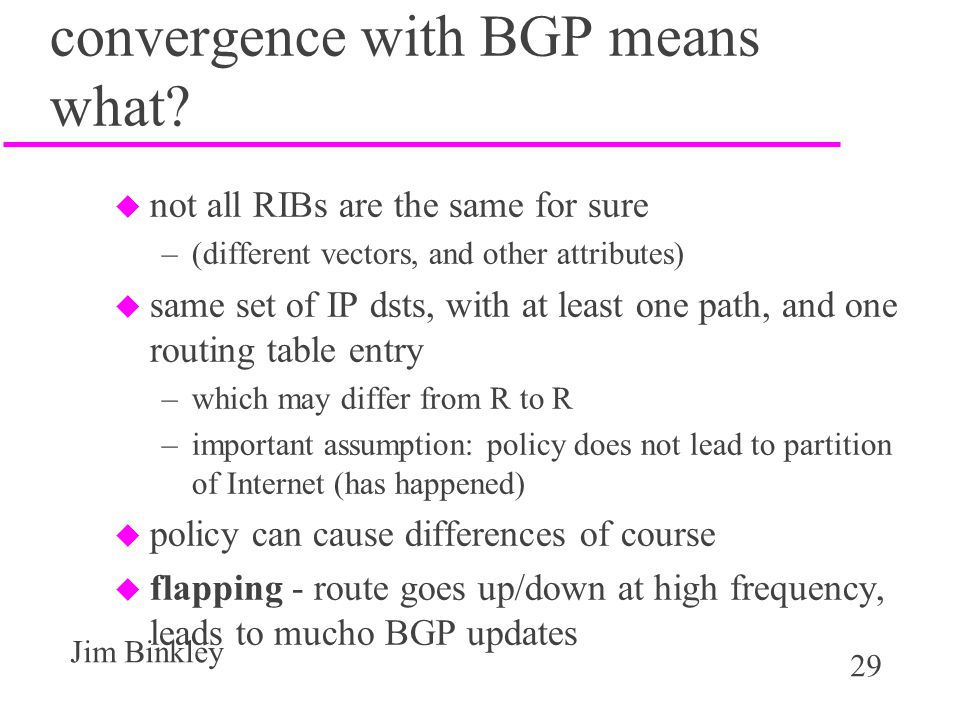 29 Jim Binkley convergence with BGP means what? u not all RIBs are the same for sure –(different vectors, and other attributes) u same set of IP dsts,