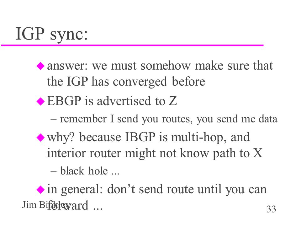 33 Jim Binkley IGP sync: u answer: we must somehow make sure that the IGP has converged before u EBGP is advertised to Z –remember I send you routes,