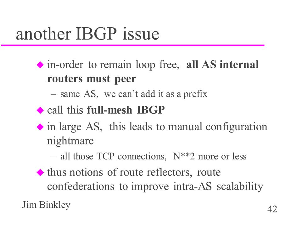 42 Jim Binkley another IBGP issue u in-order to remain loop free, all AS internal routers must peer –same AS, we can't add it as a prefix u call this