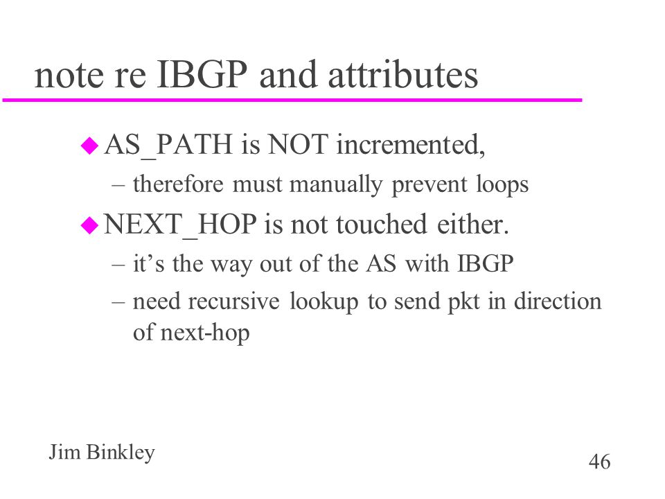 46 Jim Binkley note re IBGP and attributes u AS_PATH is NOT incremented, –therefore must manually prevent loops u NEXT_HOP is not touched either. –it'