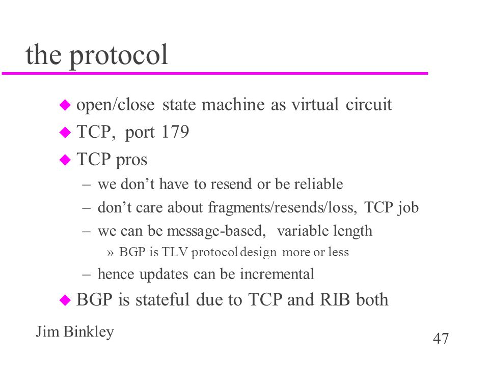 47 Jim Binkley the protocol u open/close state machine as virtual circuit u TCP, port 179 u TCP pros –we don't have to resend or be reliable –don't ca
