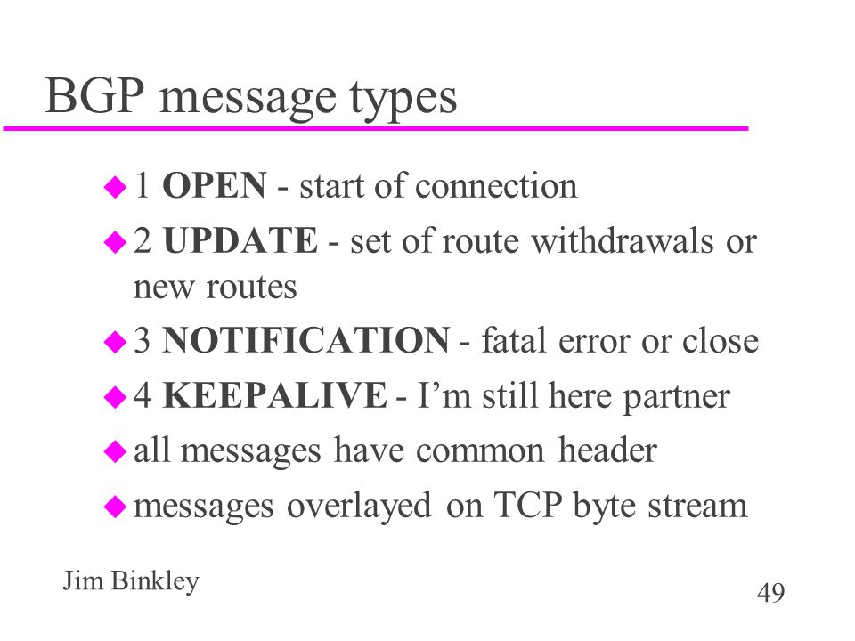 49 Jim Binkley BGP message types u 1 OPEN - start of connection u 2 UPDATE - set of route withdrawals or new routes u 3 NOTIFICATION - fatal error or