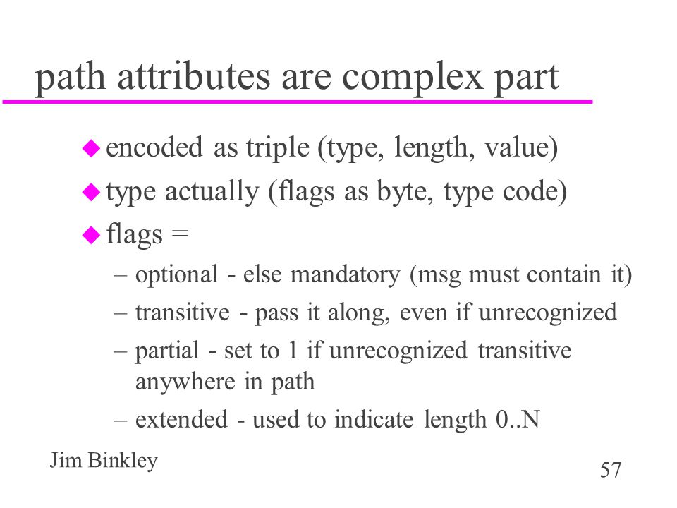 57 Jim Binkley path attributes are complex part u encoded as triple (type, length, value) u type actually (flags as byte, type code) u flags = –option