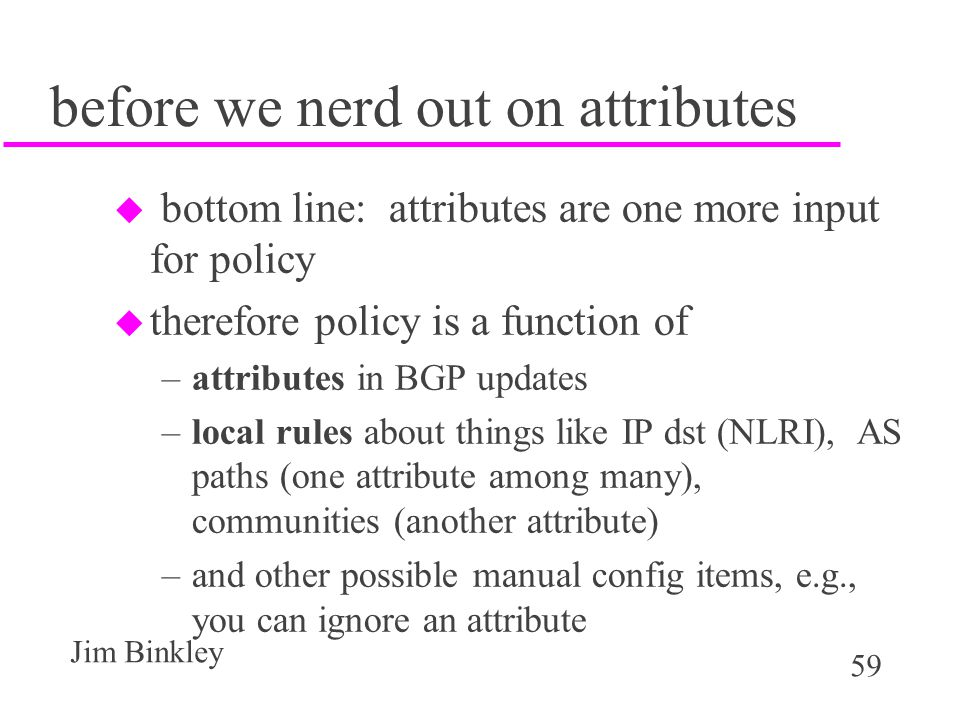 59 Jim Binkley before we nerd out on attributes u bottom line: attributes are one more input for policy u therefore policy is a function of –attribute
