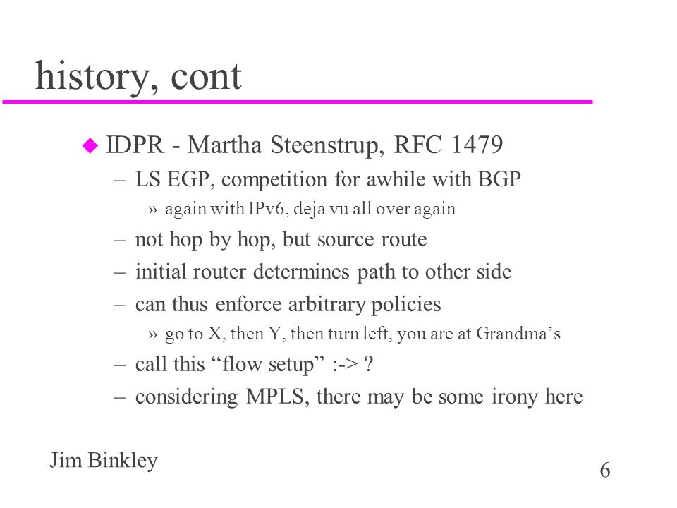 7 Jim Binkley BGP history u some EGP problems drove BGP design –needed to tolerate multiple paths and choose –early policy experiments aided evolution u BGP-4 as BGP-3 did not speak CIDR u multi-protocol BGP recently introduced –can deliver IPv6 info –can deliver multicast group info and perform RPF function for uber PIM/SM