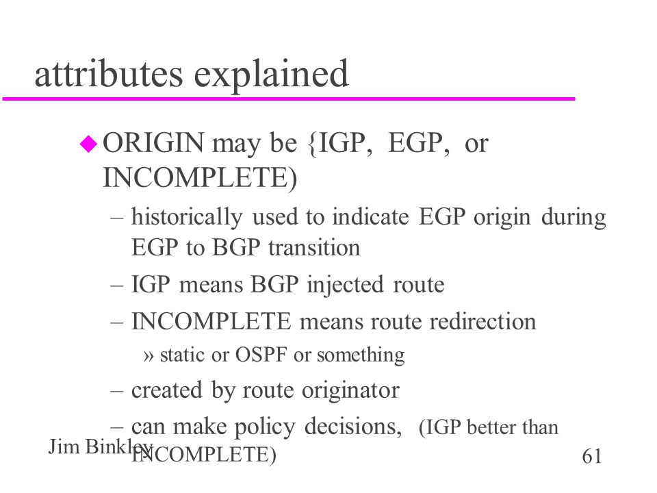 61 Jim Binkley attributes explained u ORIGIN may be {IGP, EGP, or INCOMPLETE) –historically used to indicate EGP origin during EGP to BGP transition –