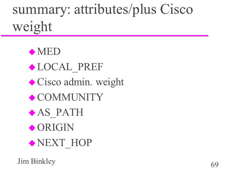 69 Jim Binkley summary: attributes/plus Cisco weight u MED u LOCAL_PREF u Cisco admin. weight u COMMUNITY u AS_PATH u ORIGIN u NEXT_HOP