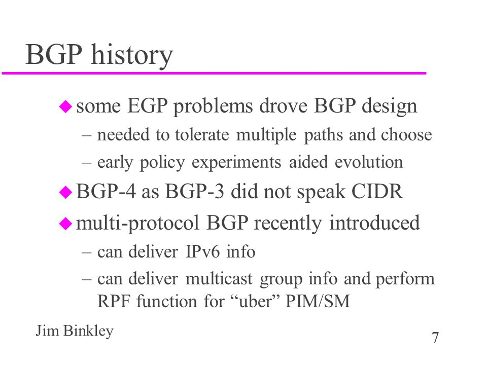 7 Jim Binkley BGP history u some EGP problems drove BGP design –needed to tolerate multiple paths and choose –early policy experiments aided evolution