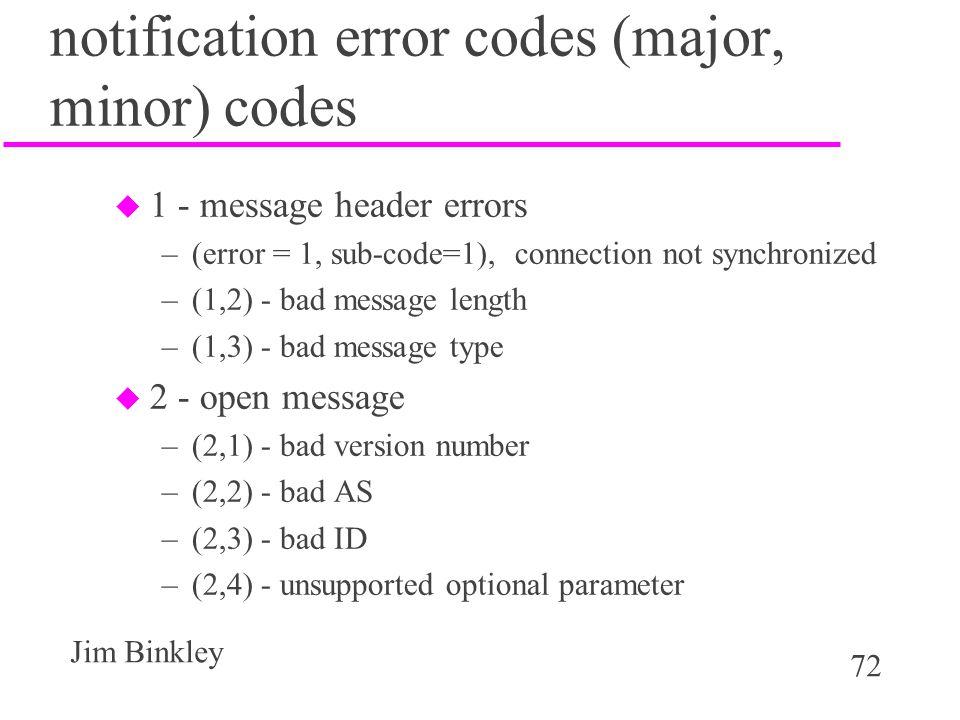 72 Jim Binkley notification error codes (major, minor) codes u 1 - message header errors –(error = 1, sub-code=1), connection not synchronized –(1,2)