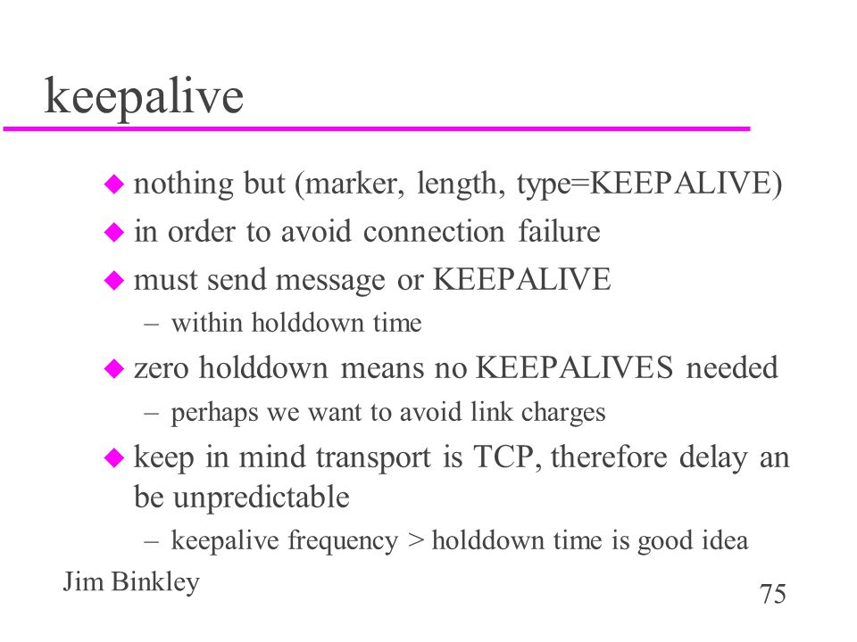75 Jim Binkley keepalive u nothing but (marker, length, type=KEEPALIVE) u in order to avoid connection failure u must send message or KEEPALIVE –withi
