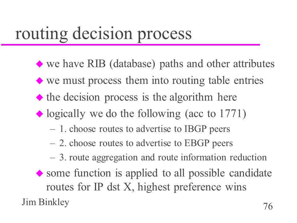 76 Jim Binkley routing decision process u we have RIB (database) paths and other attributes u we must process them into routing table entries u the de