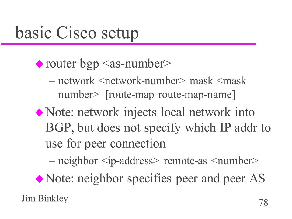 78 Jim Binkley basic Cisco setup u router bgp –network mask [route-map route-map-name] u Note: network injects local network into BGP, but does not sp