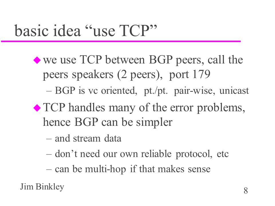 49 Jim Binkley BGP message types u 1 OPEN - start of connection u 2 UPDATE - set of route withdrawals or new routes u 3 NOTIFICATION - fatal error or close u 4 KEEPALIVE - I'm still here partner u all messages have common header u messages overlayed on TCP byte stream