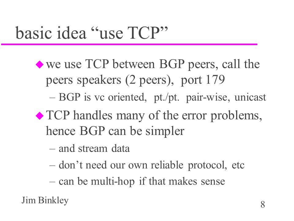 """8 Jim Binkley basic idea """"use TCP"""" u we use TCP between BGP peers, call the peers speakers (2 peers), port 179 –BGP is vc oriented, pt./pt. pair-wise,"""