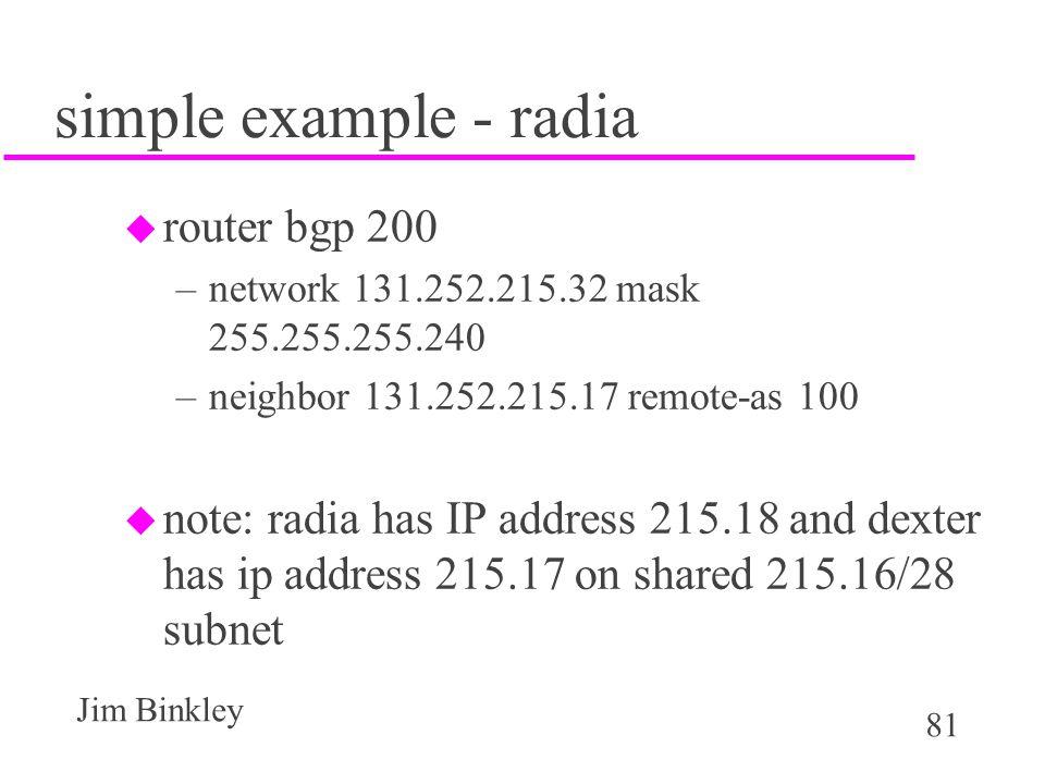 81 Jim Binkley simple example - radia u router bgp 200 –network 131.252.215.32 mask 255.255.255.240 –neighbor 131.252.215.17 remote-as 100 u note: rad