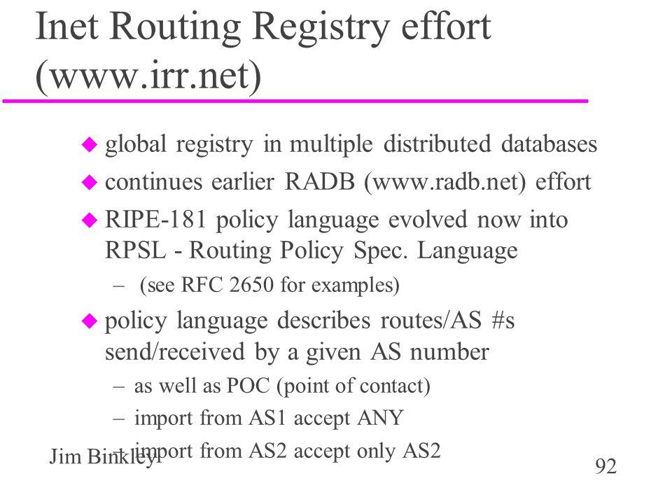 92 Jim Binkley Inet Routing Registry effort (www.irr.net) u global registry in multiple distributed databases u continues earlier RADB (www.radb.net)