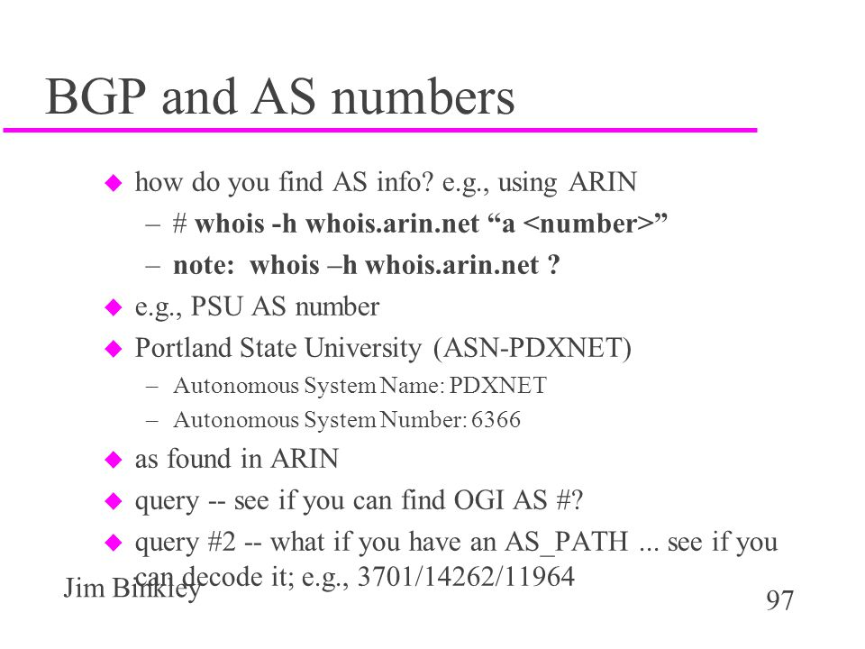 """97 Jim Binkley BGP and AS numbers u how do you find AS info? e.g., using ARIN –# whois -h whois.arin.net """"a """" –note: whois –h whois.arin.net ? u e.g.,"""