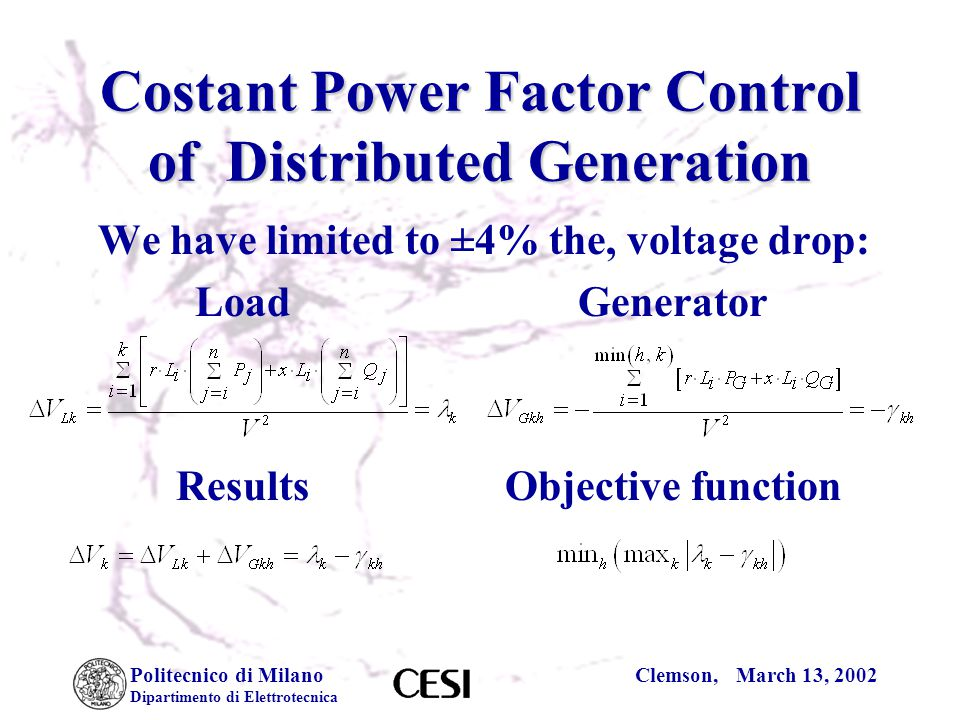 Politecnico di Milano Dipartimento di Elettrotecnica Clemson, March 13, 2002 Costant Power Factor Control of Distributed Generation We have limited to ±4% the, voltage drop: LoadGenerator ResultsObjective function
