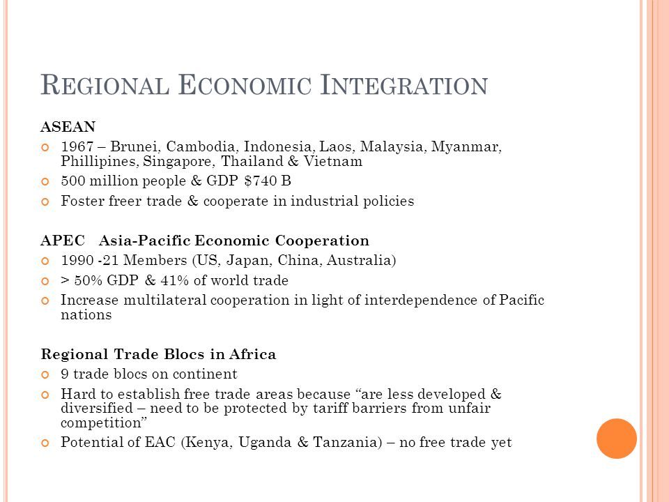 R EGIONAL E CONOMIC I NTEGRATION ASEAN 1967 – Brunei, Cambodia, Indonesia, Laos, Malaysia, Myanmar, Phillipines, Singapore, Thailand & Vietnam 500 million people & GDP $740 B Foster freer trade & cooperate in industrial policies APEC Asia-Pacific Economic Cooperation 1990 -21 Members (US, Japan, China, Australia) > 50% GDP & 41% of world trade Increase multilateral cooperation in light of interdependence of Pacific nations Regional Trade Blocs in Africa 9 trade blocs on continent Hard to establish free trade areas because are less developed & diversified – need to be protected by tariff barriers from unfair competition Potential of EAC (Kenya, Uganda & Tanzania) – no free trade yet