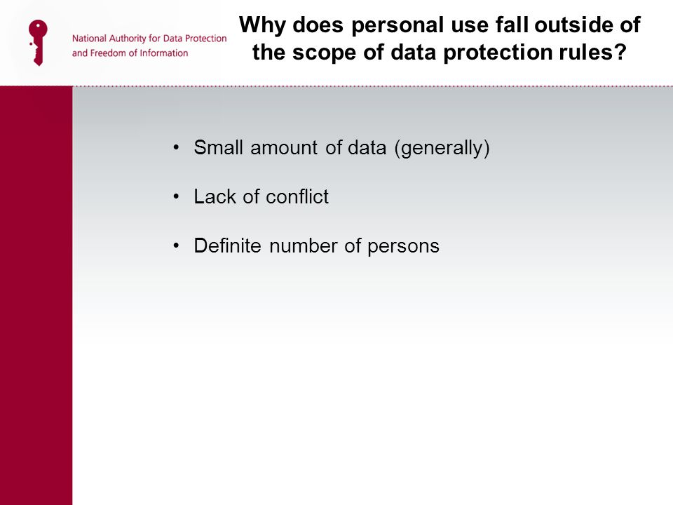 Small amount of data (generally) Lack of conflict Definite number of persons Why does personal use fall outside of the scope of data protection rules?