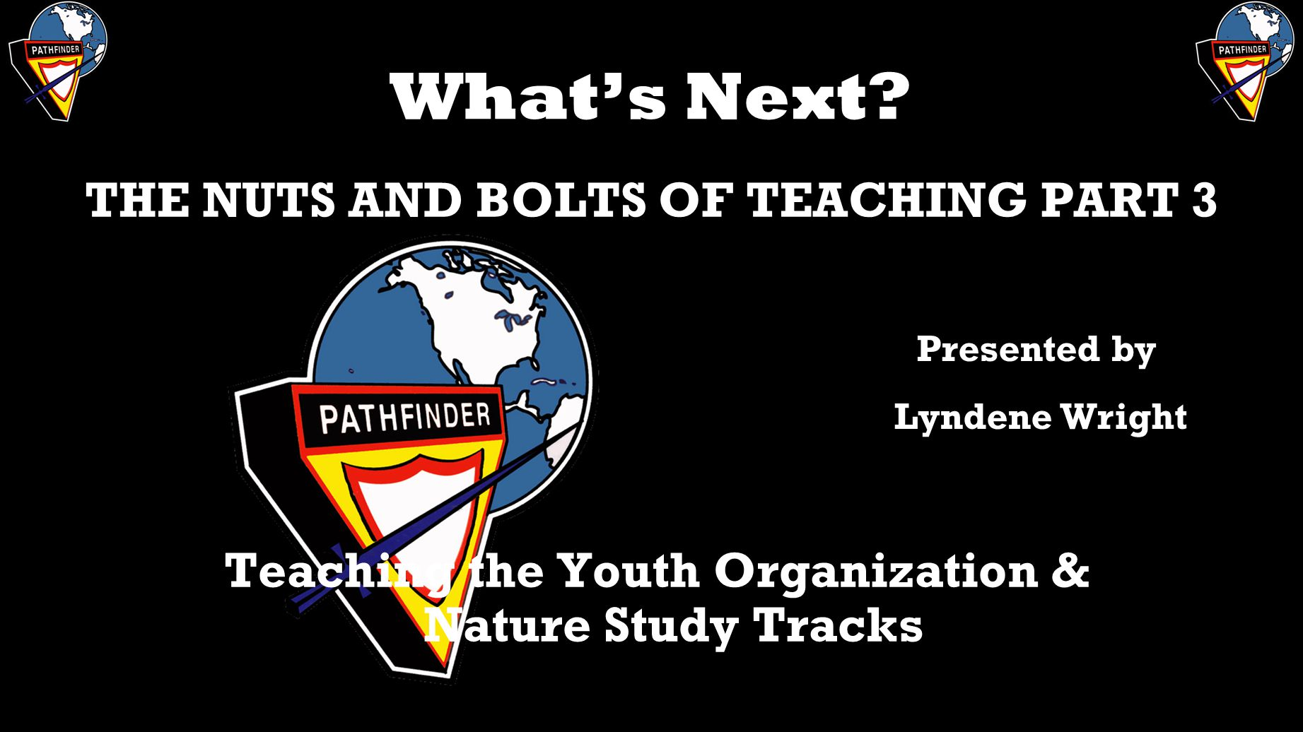 What's Next? THE NUTS AND BOLTS OF TEACHING PART 3 Teaching the Youth Organization & Nature Study Tracks Presented by Lyndene Wright