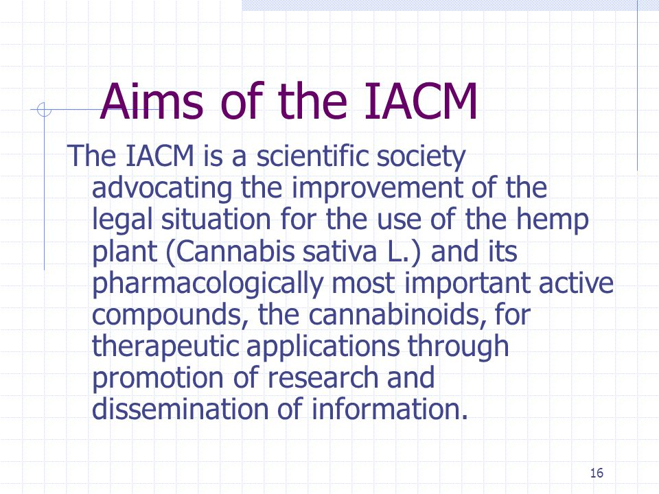 16 Aims of the IACM The IACM is a scientific society advocating the improvement of the legal situation for the use of the hemp plant (Cannabis sativa L.) and its pharmacologically most important active compounds, the cannabinoids, for therapeutic applications through promotion of research and dissemination of information.