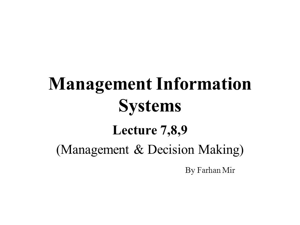 Management Information Systems Lecture 7,8,9 (Management & Decision Making) By Farhan Mir