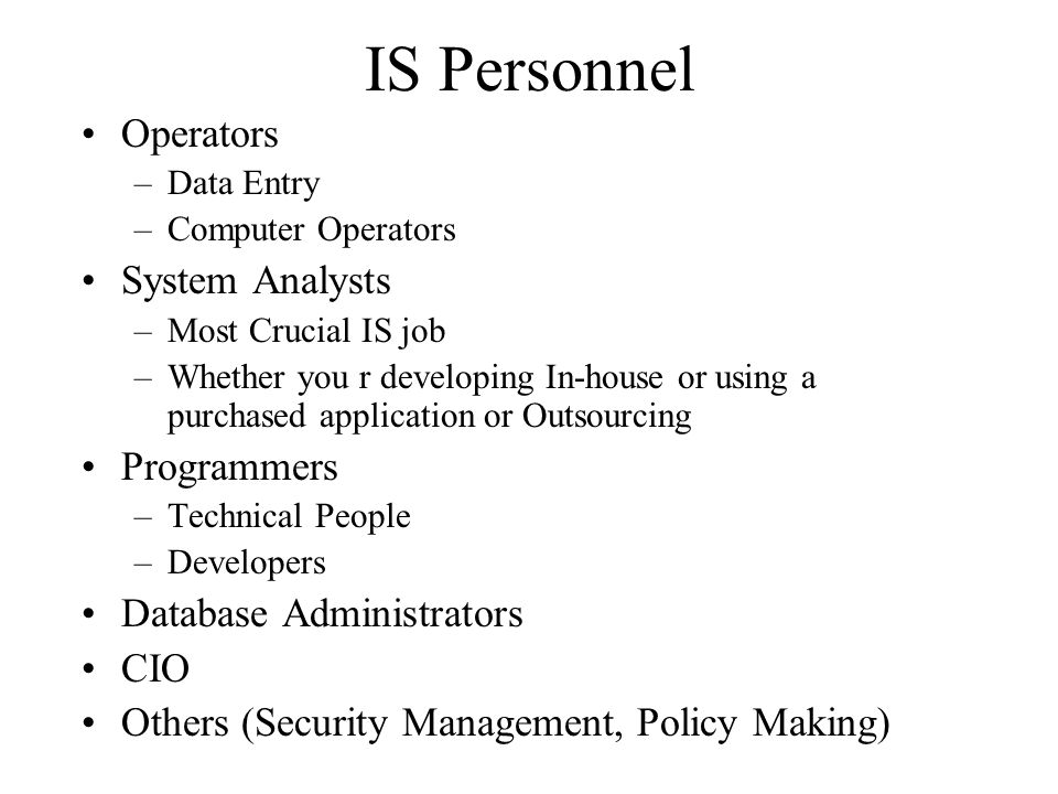 IS Personnel Operators –Data Entry –Computer Operators System Analysts –Most Crucial IS job –Whether you r developing In-house or using a purchased ap
