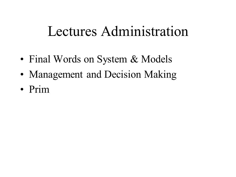 Lectures Administration Final Words on System & Models Management and Decision Making Prim