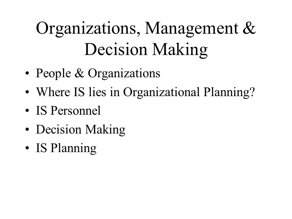 Organizations, Management & Decision Making People & Organizations Where IS lies in Organizational Planning? IS Personnel Decision Making IS Planning
