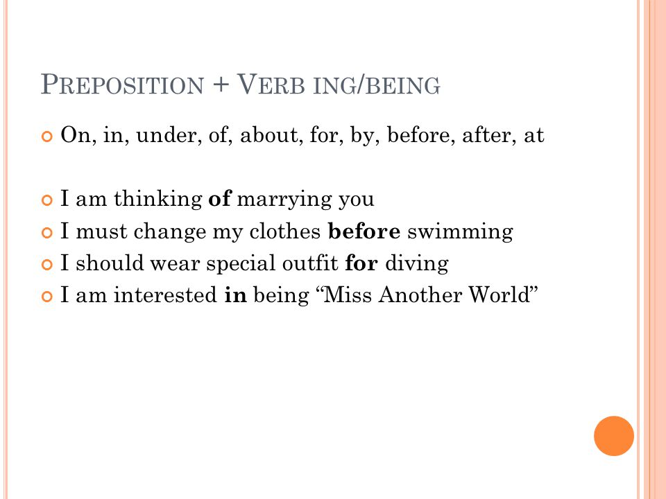 P REPOSITION + V ERB ING / BEING On, in, under, of, about, for, by, before, after, at I am thinking of marrying you I must change my clothes before sw