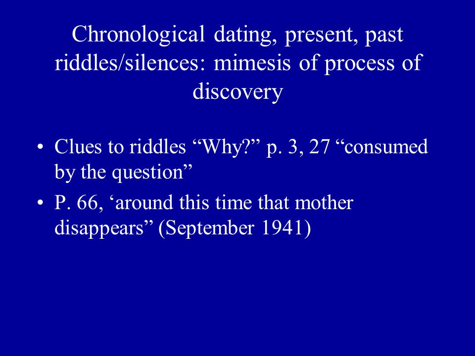Chronological dating, present, past riddles/silences: mimesis of process of discovery Clues to riddles Why p.