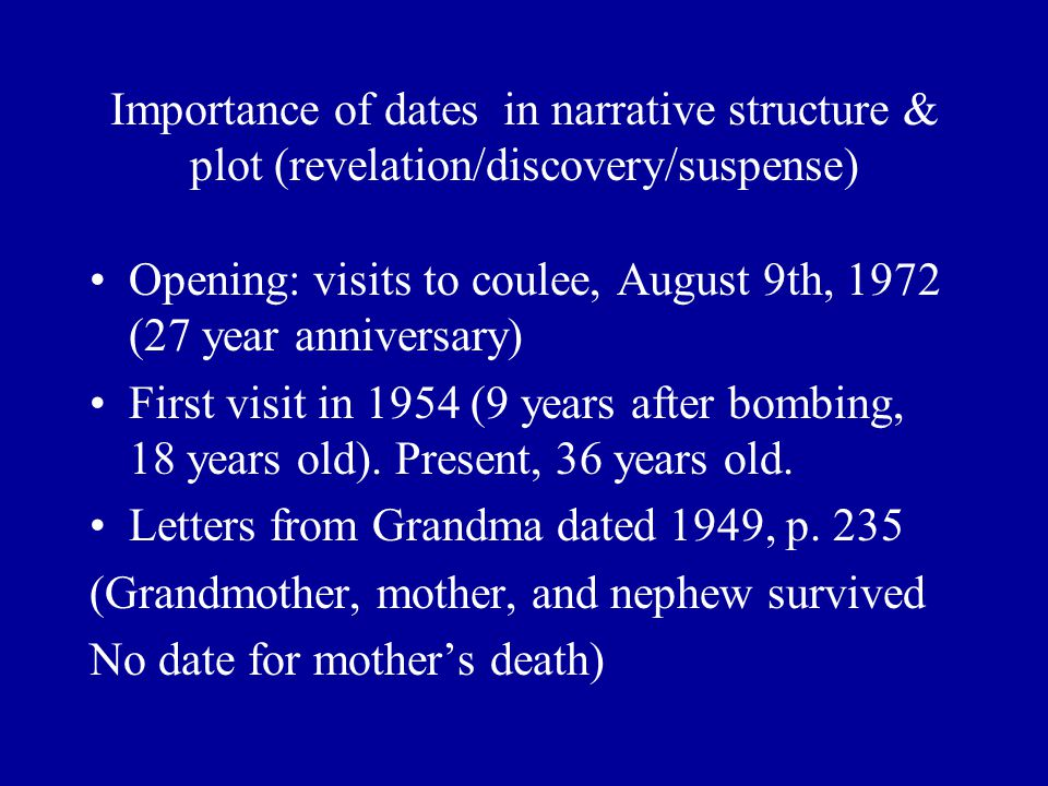 Importance of dates in narrative structure & plot (revelation/discovery/suspense) Opening: visits to coulee, August 9th, 1972 (27 year anniversary) First visit in 1954 (9 years after bombing, 18 years old).