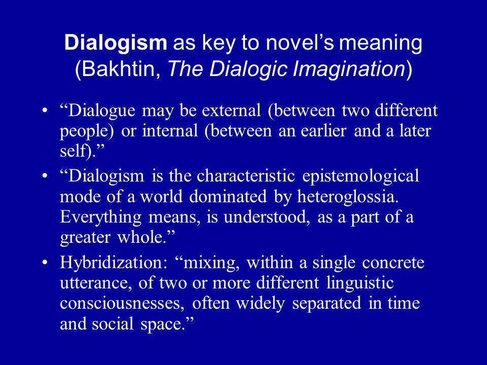 Dialogism as key to novel's meaning (Bakhtin, The Dialogic Imagination) Dialogue may be external (between two different people) or internal (between an earlier and a later self). Dialogism is the characteristic epistemological mode of a world dominated by heteroglossia.