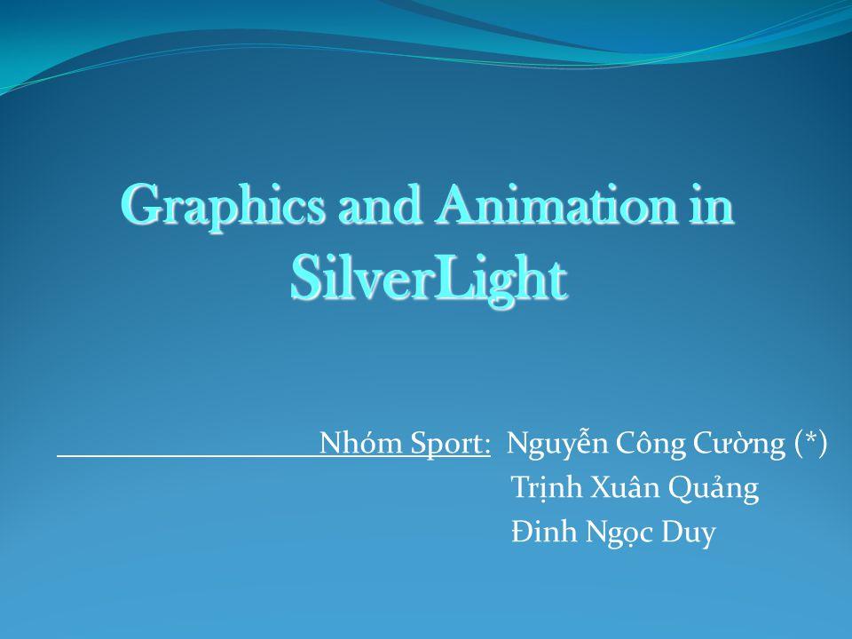 Nhóm Sport: Nguyễn Công Cường (*) Trịnh Xuân Quảng Đinh Ngọc Duy Graphics and Animation in SilverLight