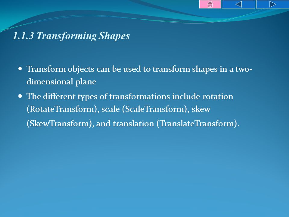 1.1.3 Transforming Shapes Transform objects can be used to transform shapes in a two- dimensional plane The different types of transformations include rotation (RotateTransform), scale (ScaleTransform), skew (SkewTransform), and translation (TranslateTransform).