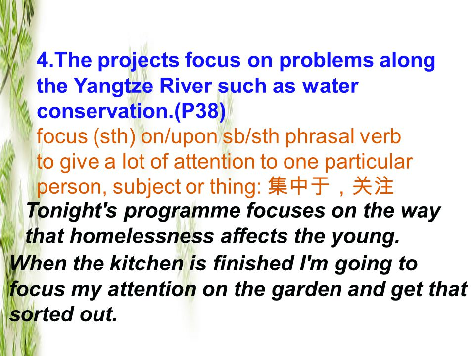 4.The projects focus on problems along the Yangtze River such as water conservation.(P38) focus (sth) on/upon sb/sth phrasal verb to give a lot of attention to one particular person, subject or thing: 集中于,关注 Tonight s programme focuses on the way that homelessness affects the young.