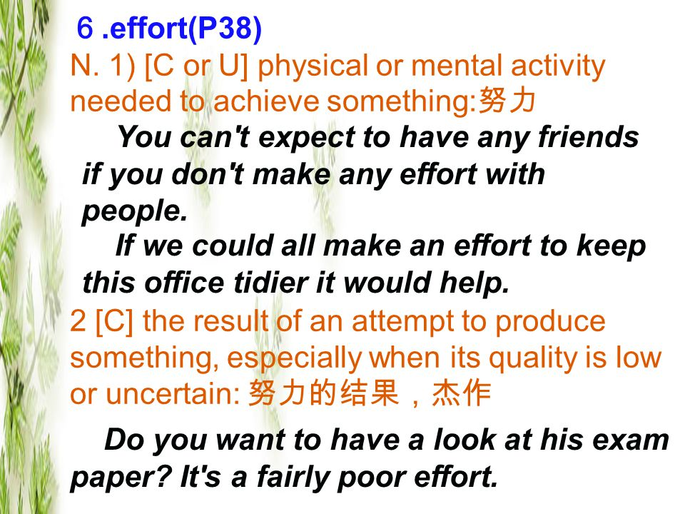 6.effort(P38) N. 1) [C or U] physical or mental activity needed to achieve something: 努力 2 [C] the result of an attempt to produce something, especial