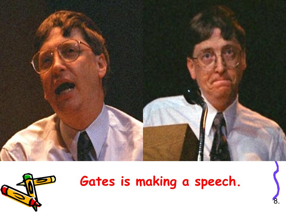 Gates is making another speech. 9.