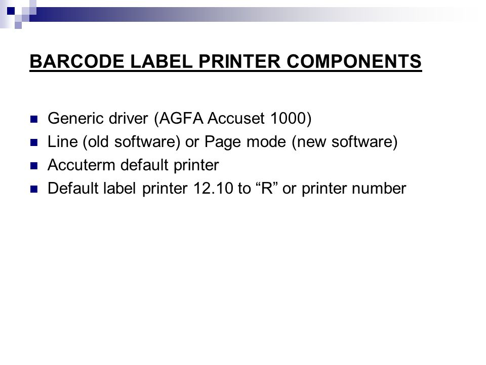BARCODE LABEL PRINTER COMPONENTS Generic driver (AGFA Accuset 1000) Line (old software) or Page mode (new software) Accuterm default printer Default label printer 12.10 to R or printer number