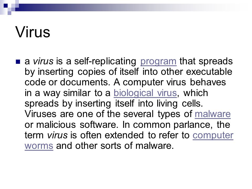 Virus a virus is a self-replicating program that spreads by inserting copies of itself into other executable code or documents.