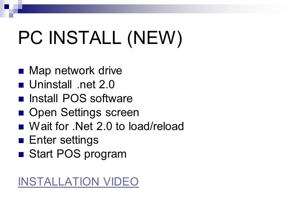 PC INSTALL (NEW) Map network drive Uninstall.net 2.0 Install POS software Open Settings screen Wait for.Net 2.0 to load/reload Enter settings Start POS program INSTALLATION VIDEO