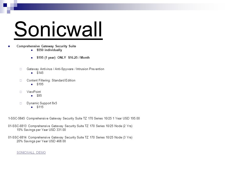 Sonicwall Comprehensive Gateway Security Suite $550 individually $195 (1 year) ONLY $16.25 / Month  Gateway Antivirus / Anti-Spyware / Intrusion Prevention $145  Content Filtering: Standard Edition $195  ViewPoint $95  Dynamic Support 8x5 $115 1-SSC-5845 Comprehensive Gateway Security Suite TZ 170 Series 10/25 1 Year USD 195.00 01-SSC-6813 Comprehensive Gateway Security Suite TZ 170 Series 10/25 Node (2 Yrs) 15% Savings per Year USD 331.00 01-SSC-6814 Comprehensive Gateway Security Suite TZ 170 Series 10/25 Node (3 Yrs) 20% Savings per Year USD 468.00 SONICWALL DEMO
