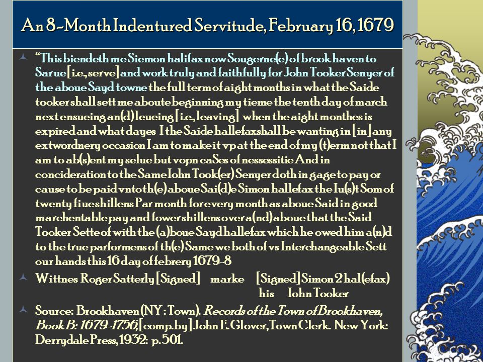 An 8-Month Indentured Servitude, February 16, 1679 This biendeth me Siemon halifax now Sougerne(e) of brook haven to Sarue [i.e., serve] and work truly and faithfully for John Tooker Senyer of the aboue Sayd towne the full term of aight months in what the Saide tooker shall sett me aboute beginning my tieme the tenth day of march next ensueing an(d) leueing [i.e., leaving] when the aight monthes is expired and what dayes I the Saide hallefaxshall be wanting in [in] any extwordnery occasion I am to make it vp at the end of my (t)erm not that I am to ab(s)ent my selue but vopn caSes of nessessitie And in concideration to the Same Iohn Took(er) Senyer doth in gage to pay or cause to be paid vnto th(e) aboue Sai(d)e Simon hallefax the Iu(s)t Som of twenty fiue shillens Par month for every month as aboue Said in good marchentable pay and fower shillens over a(nd) aboue that the Said Tooker Sette of with the (a)boue Sayd hallefax which he owed him a(n)d to the true parformens of th(e) Same we both of vs Interchangeable Sett our hands this 16 day of febrery 1679-8 Wittnes Roger Satterly [Signed]marke [Signed] Simon 2 hal(efax) his Iohn Tooker Source: Brookhaven (NY : Town).